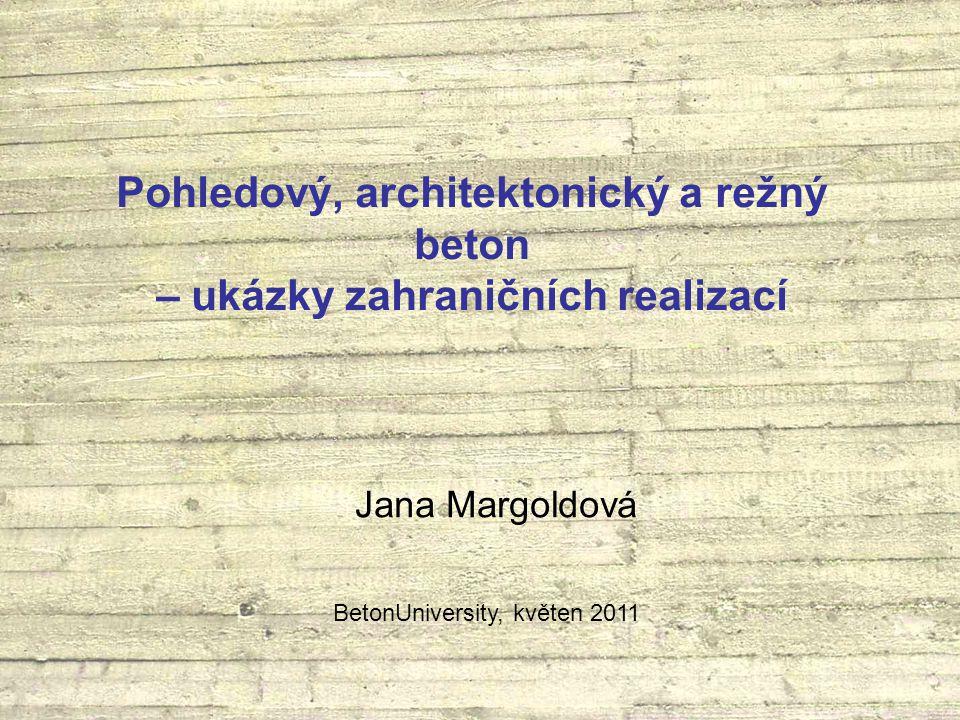 Pohledový, architektonický a režný beton – ukázky zahraničních realizací Jana Margoldová BetonUniversity, květen 2011