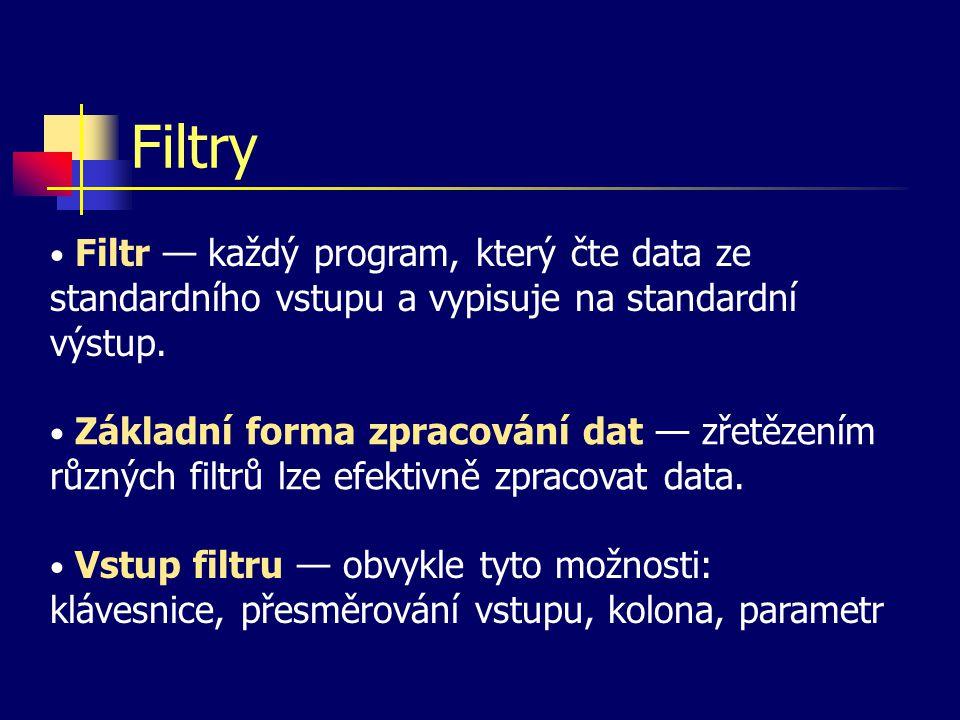 Filtry Filtr — každý program, který čte data ze standardního vstupu a vypisuje na standardní výstup.