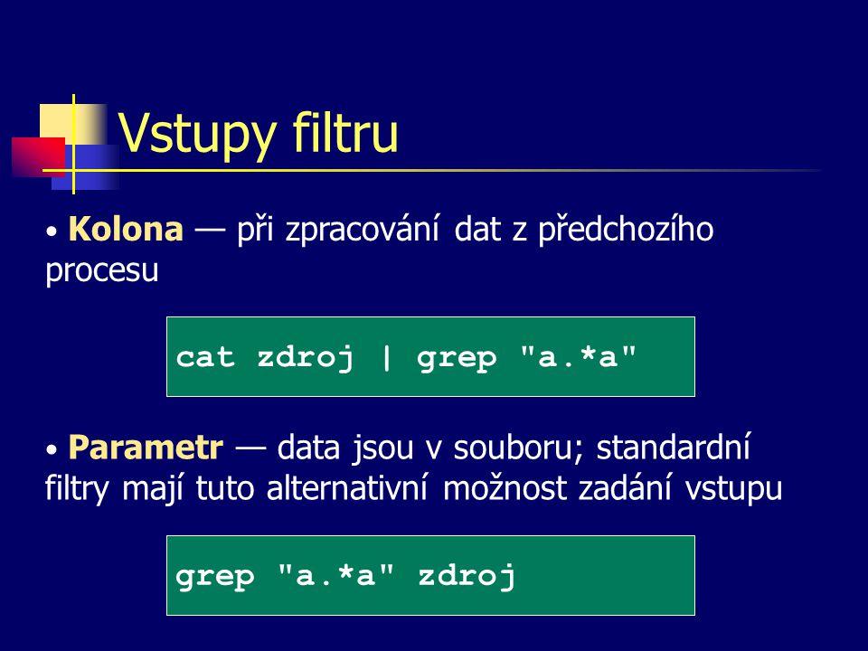 Vstupy filtru Kolona — při zpracování dat z předchozího procesu cat zdroj | grep a.*a Parametr — data jsou v souboru; standardní filtry mají tuto alternativní možnost zadání vstupu grep a.*a zdroj