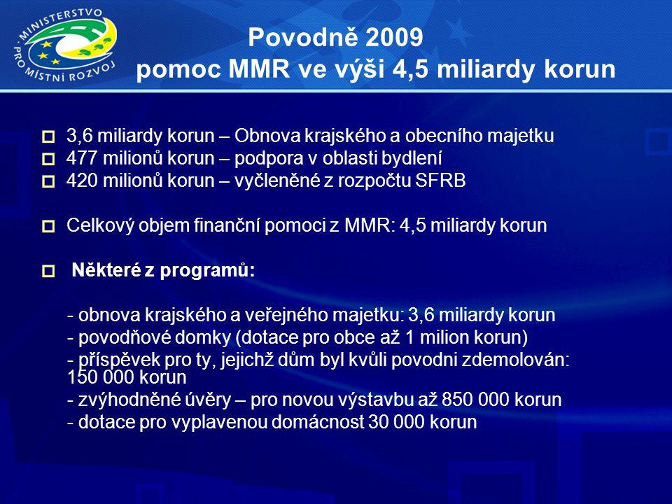 Povodně 2009 pomoc MMR ve výši 4,5 miliardy korun 3,6 miliardy korun – Obnova krajského a obecního majetku 477 milionů korun – podpora v oblasti bydle