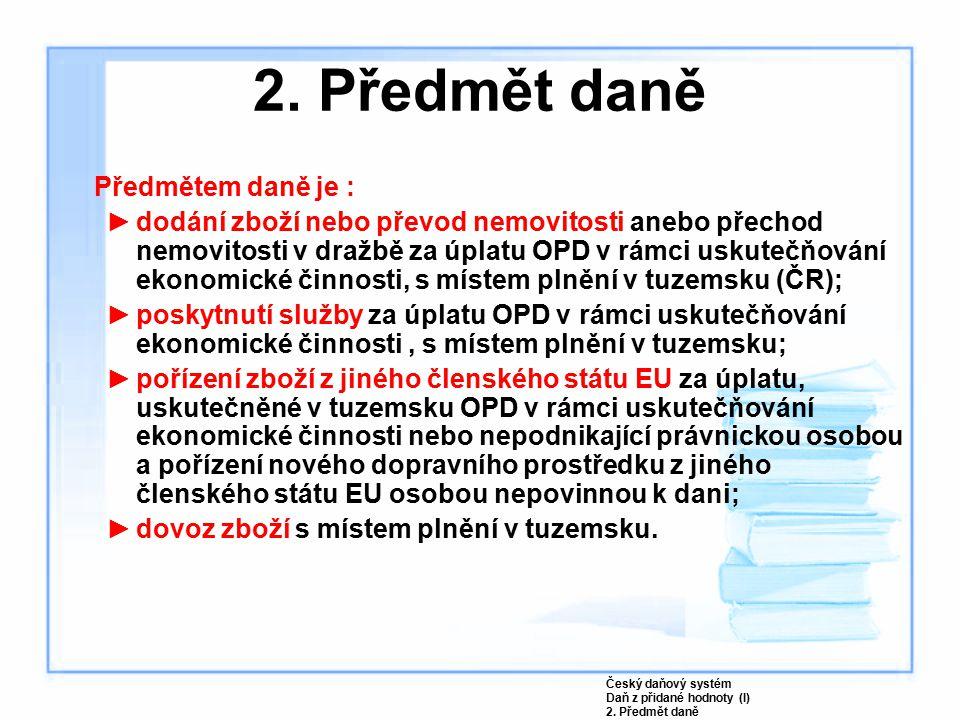 2. Předmět daně Předmětem daně je : ►dodání zboží nebo převod nemovitosti anebo přechod nemovitosti v dražbě za úplatu OPD v rámci uskutečňování ekono