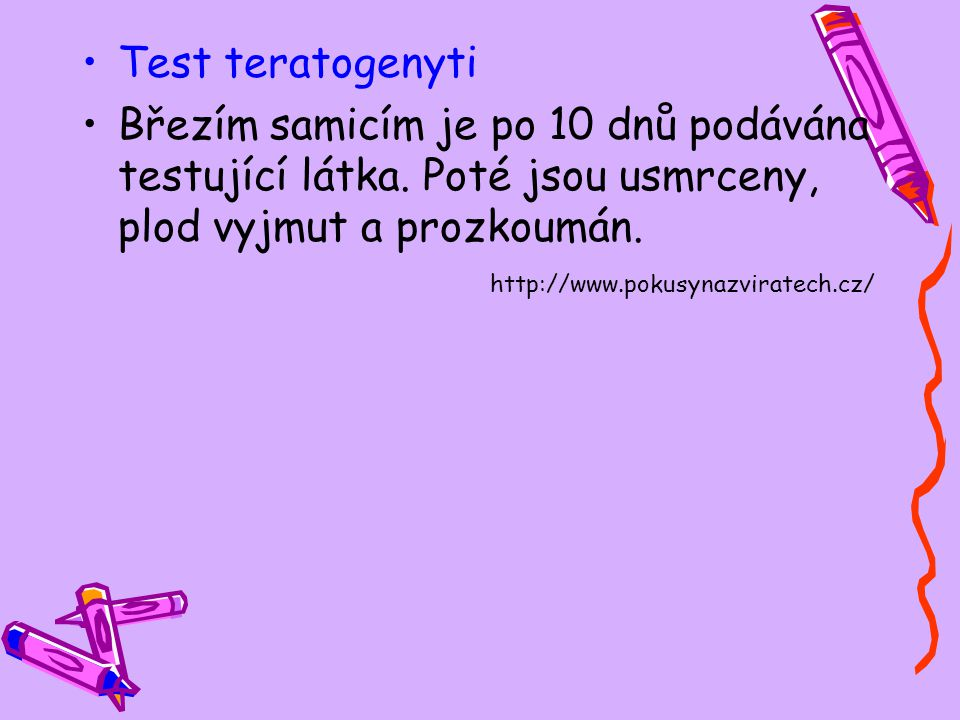 Test teratogenyti Březím samicím je po 10 dnů podávána testující látka. Poté jsou usmrceny, plod vyjmut a prozkoumán. http://www.pokusynazviratech.cz/