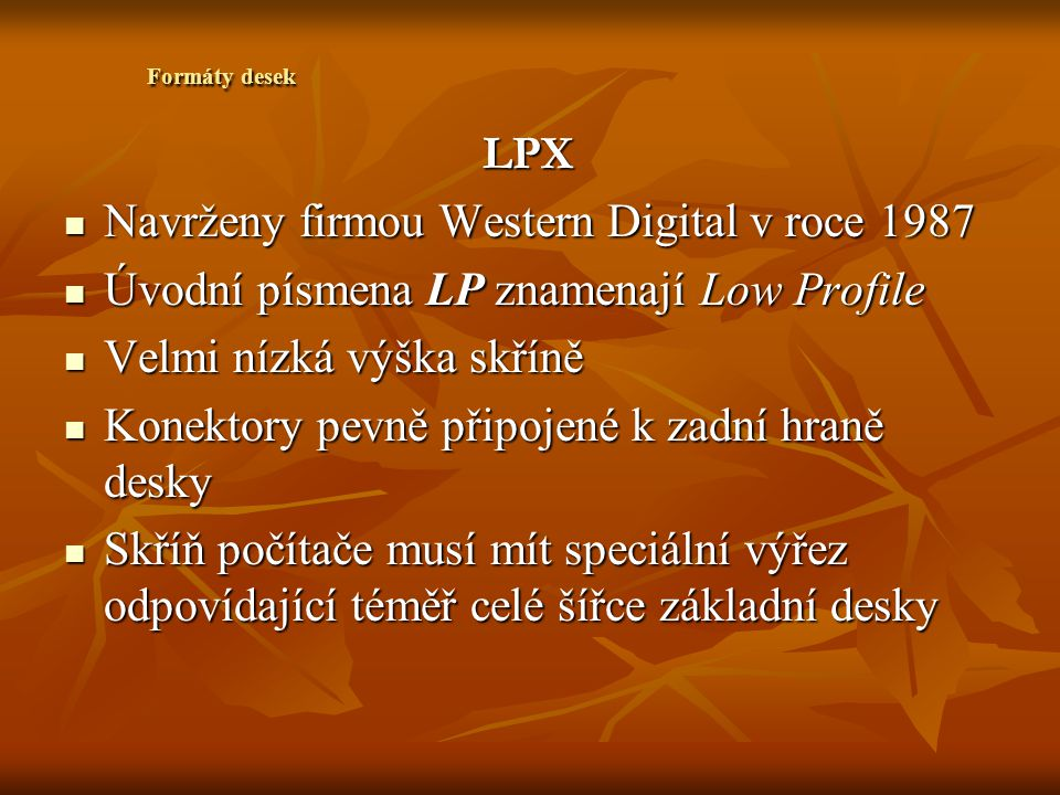 Advanced Technology Extended Advanced Technology Extended Je kombinací nejlepších prvků desek formy Baby-AT a LPX Je kombinací nejlepších prvků desek formy Baby-AT a LPX Deska ATX vyžaduje jiný zdroj a odlišnou skříň Deska ATX vyžaduje jiný zdroj a odlišnou skříň Objevily na trhu v polovině roku 1996 Objevily na trhu v polovině roku 1996 Přemístěný procesor a paměť Přemístěný procesor a paměť Vylepšené chlazení Vylepšené chlazení Snížení výrobních nákladů Snížení výrobních nákladů Formáty desek ATX