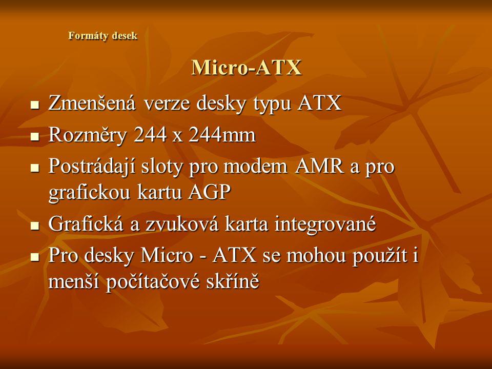 Micro-ATX Zmenšená verze desky typu ATX Zmenšená verze desky typu ATX Rozměry 244 x 244mm Rozměry 244 x 244mm Postrádají sloty pro modem AMR a pro gra