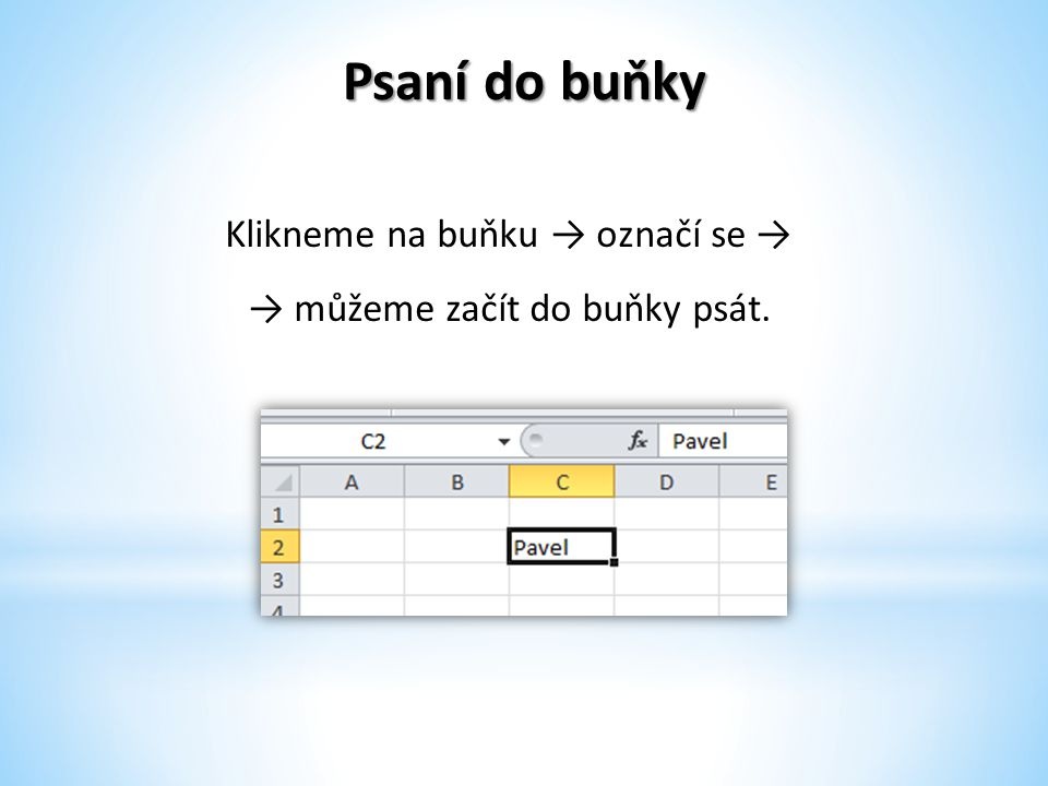 Psaní do buňky Pokud máme text napsaný → stiskneme klávesu Enter → tím potvrdíme text v tabulce → označí se nám další buňka.