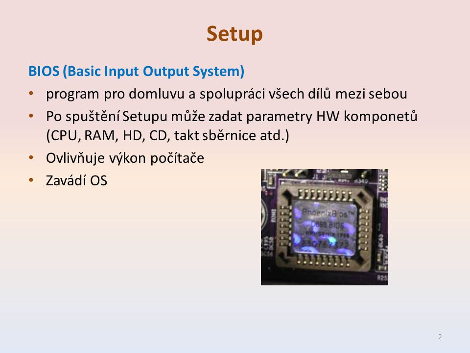 Setup BIOS (Basic Input Output System) program pro domluvu a spolupráci všech dílů mezi sebou Po spuštění Setupu může zadat parametry HW komponetů (CPU, RAM, HD, CD, takt sběrnice atd.) Ovlivňuje výkon počítače Zavádí OS 2