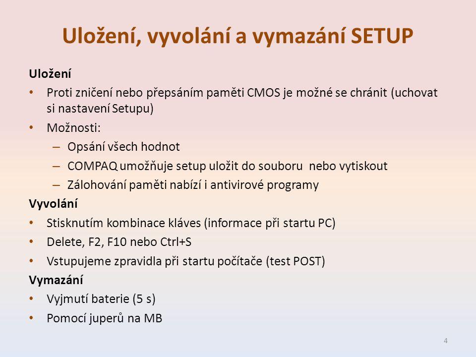 Uložení, vyvolání a vymazání SETUP Uložení Proti zničení nebo přepsáním paměti CMOS je možné se chránit (uchovat si nastavení Setupu) Možnosti: – Opsání všech hodnot – COMPAQ umožňuje setup uložit do souboru nebo vytiskout – Zálohování paměti nabízí i antivirové programy Vyvolání Stisknutím kombinace kláves (informace při startu PC) Delete, F2, F10 nebo Ctrl+S Vstupujeme zpravidla při startu počítače (test POST) Vymazání Vyjmutí baterie (5 s) Pomocí juperů na MB 4