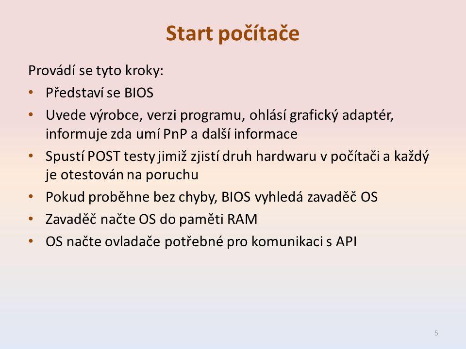 Start počítače Provádí se tyto kroky: Představí se BIOS Uvede výrobce, verzi programu, ohlásí grafický adaptér, informuje zda umí PnP a další informace Spustí POST testy jimiž zjistí druh hardwaru v počítači a každý je otestován na poruchu Pokud proběhne bez chyby, BIOS vyhledá zavaděč OS Zavaděč načte OS do paměti RAM OS načte ovladače potřebné pro komunikaci s API 5