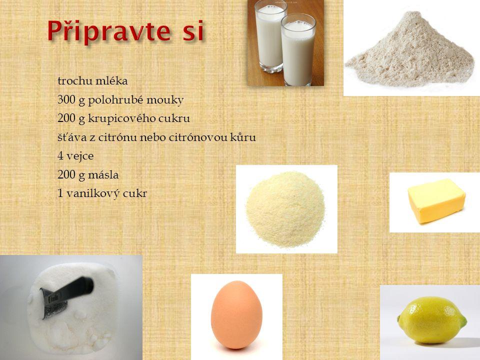 200 g másla 200 g krupicového cukru 1 vanilkový cukr 4 vejce 300 g polohrubé mouky šťáva z citrónu nebo citrónovou kůru trochu mléka