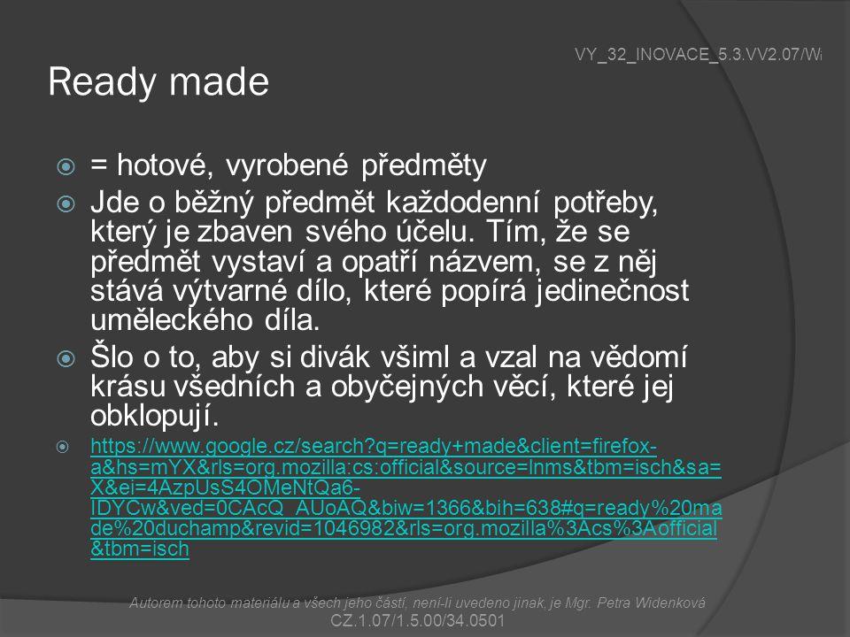 Ready made  = hotové, vyrobené předměty  Jde o běžný předmět každodenní potřeby, který je zbaven svého účelu.
