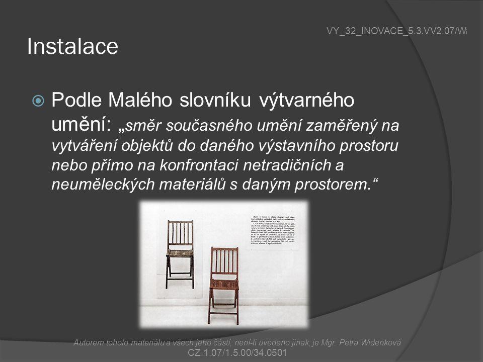 """Instalace  Podle Malého slovníku výtvarného umění: """" směr současného umění zaměřený na vytváření objektů do daného výstavního prostoru nebo přímo na konfrontaci netradičních a neuměleckých materiálů s daným prostorem. VY_32_INOVACE_5.3.VV2.07/W i Autorem tohoto materiálu a všech jeho částí, není-li uvedeno jinak, je Mgr."""