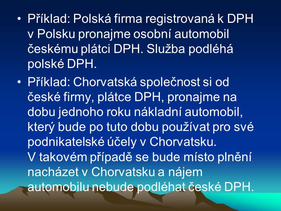 Příklad: Polská firma registrovaná k DPH v Polsku pronajme osobní automobil českému plátci DPH. Služba podléhá polské DPH. Příklad: Chorvatská společn