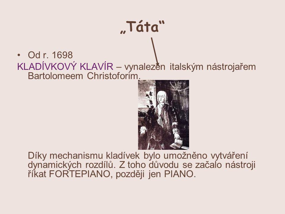 """""""Táta"""" Od r. 1698 KLADÍVKOVÝ KLAVÍR – vynalezen italským nástrojařem Bartolomeem Christoforim. Díky mechanismu kladívek bylo umožněno vytváření dynami"""