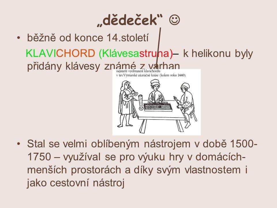 """""""dědeček běžně od konce 14.století KLAVICHORD (Klávesastruna)– k helikonu byly přidány klávesy známé z varhan Stal se velmi oblíbeným nástrojem v době 1500- 1750 – využíval se pro výuku hry v domácích- menších prostorách a díky svým vlastnostem i jako cestovní nástroj"""