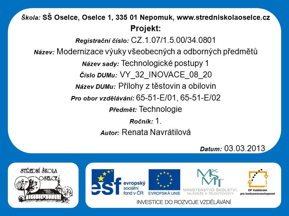 Střední škola Oselce Škola: SŠ Oselce, Oselce 1, 335 01 Nepomuk, www.stredniskolaoselce.cz Projekt: Registrační číslo: CZ.1.07/1.5.00/34.0801 Název: Modernizace výuky všeobecných a odborných předmětů Název sady: Technologické postupy 1 Číslo DUMu: VY_32_INOVACE_08_20 Název DUMu: Přílohy z těstovin a obilovin Pro obor vzdělávání: 65-51-E/01, 65-51-E/02 Předmět: Technologie Ročník: 1.