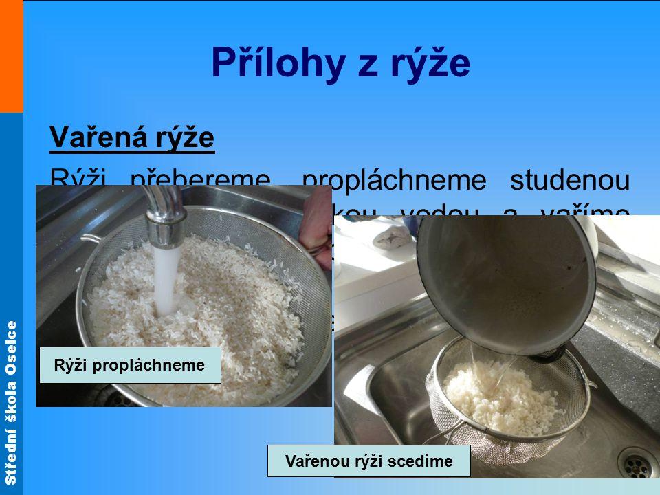 Střední škola Oselce Přílohy z rýže Vařená rýže Rýži přebereme, propláchneme studenou vodou, spaříme horkou vodou a vaříme v dostatečném množství vařící osolené vodě.