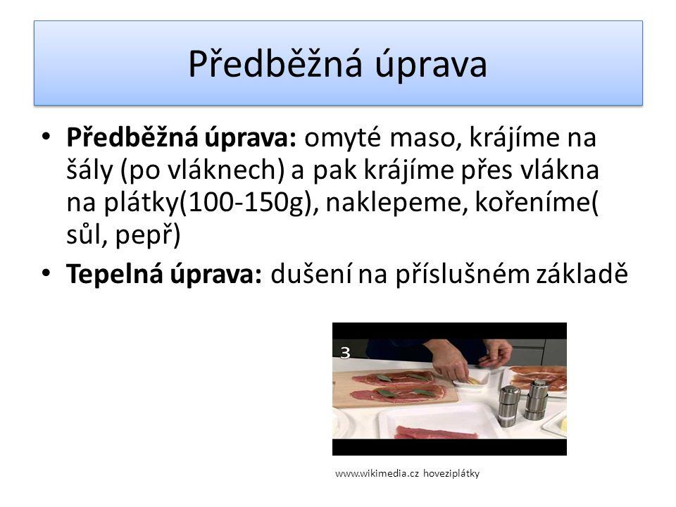 Předběžná úprava Předběžná úprava: omyté maso, krájíme na šály (po vláknech) a pak krájíme přes vlákna na plátky(100-150g), naklepeme, kořeníme( sůl, pepř) Tepelná úprava: dušení na příslušném základě www.wikimedia.cz hoveziplátky