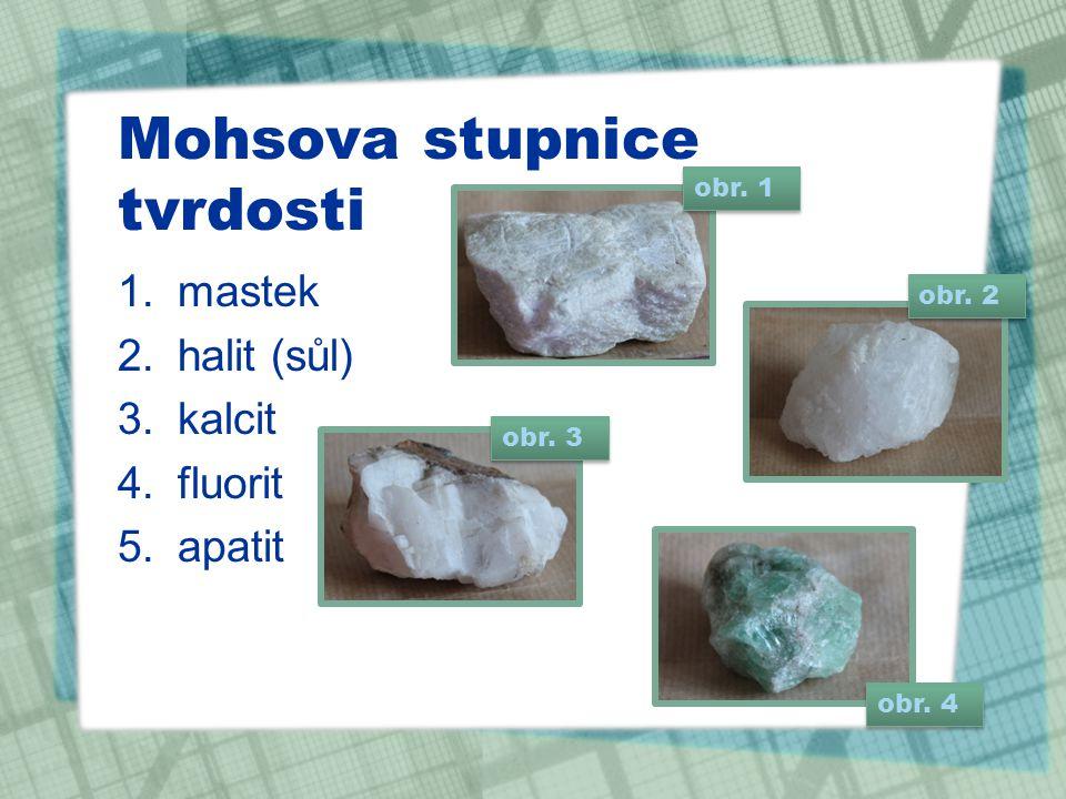 Mohsova stupnice tvrdosti 1.mastek 2.halit (sůl) 3.kalcit 4.fluorit 5.apatit obr. 4 obr. 3 obr. 2 obr. 1