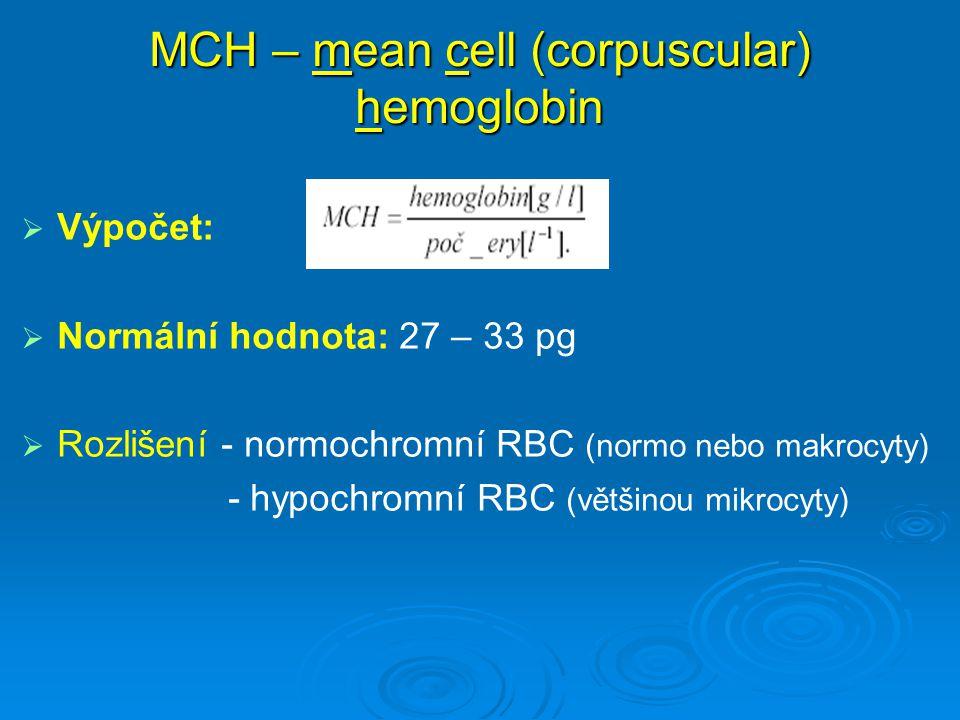 MCH – mean cell (corpuscular) hemoglobin   Výpočet:   Normální hodnota: 27 – 33 pg   Rozlišení - normochromní RBC (normo nebo makrocyty) - hypoc