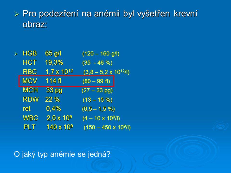  Pro podezření na anémii byl vyšetřen krevní obraz:  HGB 65 g/l (  HGB 65 g/l (120 – 160 g/l) HCT 19,3% ( HCT 19,3% (35 - 46 %) RBC 1,7 x 10 12 ( R