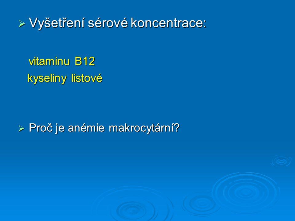  Vyšetření sérové koncentrace: vitaminu B12 vitaminu B12 kyseliny listové kyseliny listové  Proč je anémie makrocytární?