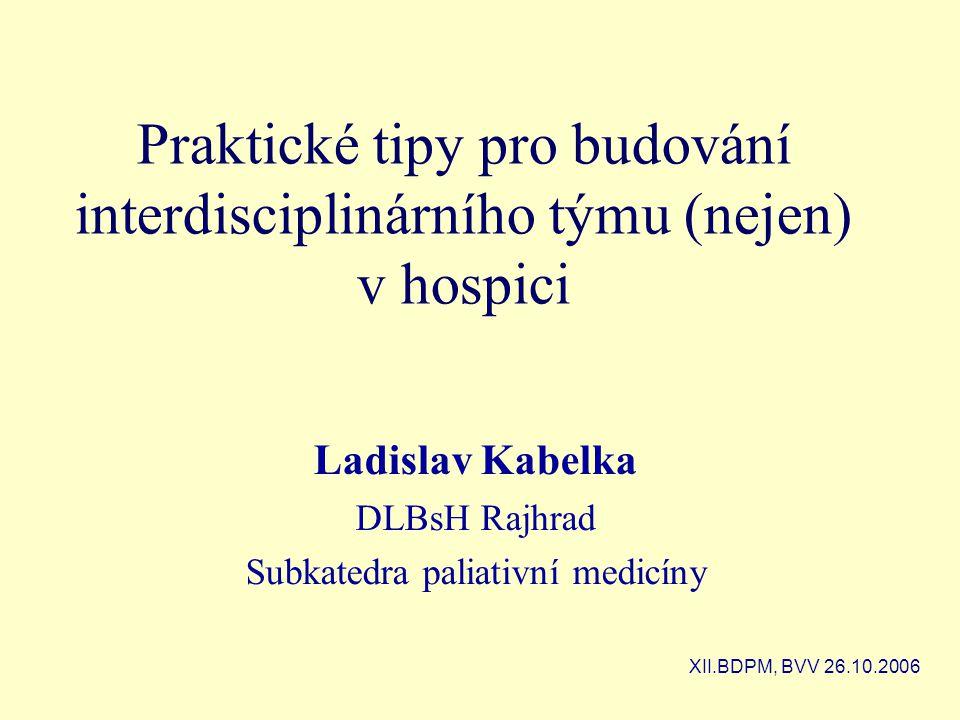 Praktické tipy pro budování interdisciplinárního týmu (nejen) v hospici Ladislav Kabelka DLBsH Rajhrad Subkatedra paliativní medicíny XII.BDPM, BVV 26.10.2006
