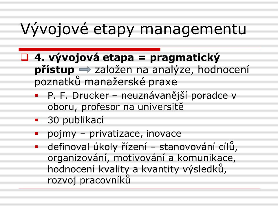 Vývojové etapy managementu  4. vývojová etapa = pragmatický přístup založen na analýze, hodnocení poznatků manažerské praxe  P. F. Drucker – neuznáv