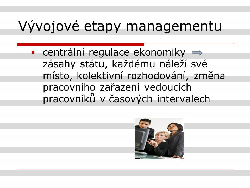 Vývojové etapy managementu  centrální regulace ekonomiky zásahy státu, každému náleží své místo, kolektivní rozhodování, změna pracovního zařazení ve