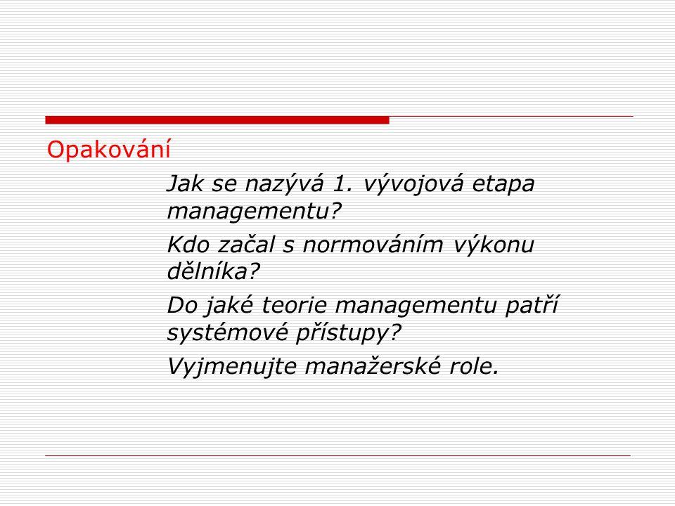 Opakování Jak se nazývá 1. vývojová etapa managementu? Kdo začal s normováním výkonu dělníka? Do jaké teorie managementu patří systémové přístupy? Vyj