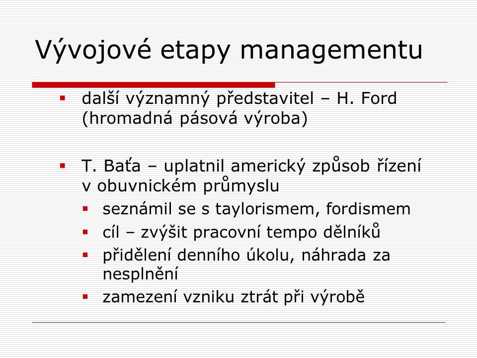 Vývojové etapy managementu  další významný představitel – H. Ford (hromadná pásová výroba)  T. Baťa – uplatnil americký způsob řízení v obuvnickém p