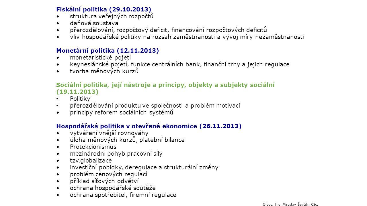 Fiskální politika (29.10.2013) struktura veřejných rozpočtů daňová soustava přerozdělování, rozpočtový deficit, financování rozpočtových deficitů vliv hospodářské politiky na rozsah zaměstnanosti a vývoj míry nezaměstnanosti Monetární politika (12.11.2013) monetaristické pojetí keynesiánské pojetí, funkce centrálních bank, finanční trhy a jejich regulace tvorba měnových kurzů Sociální politika, její nástroje a principy, objekty a subjekty sociální (19.11.2013) Politiky přerozdělování produktu ve společnosti a problém motivací principy reforem sociálních systémů Hospodářská politika v otevřené ekonomice (26.11.2013) vytváření vnější rovnováhy úloha měnových kurzů, platební bilance Protekcionismus mezinárodní pohyb pracovní síly tzv.globalizace investiční pobídky, deregulace a strukturální změny problém cenových regulací příklad síťových odvětví ochrana hospodářské soutěže ochrana spotřebitel, firemní regulace © doc.