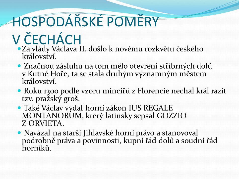 HOSPODÁŘSKÉ POMĚRY V ČECHÁCH Za vlády Václava II. došlo k novému rozkvětu českého království. Značnou zásluhu na tom mělo otevření stříbrných dolů v K