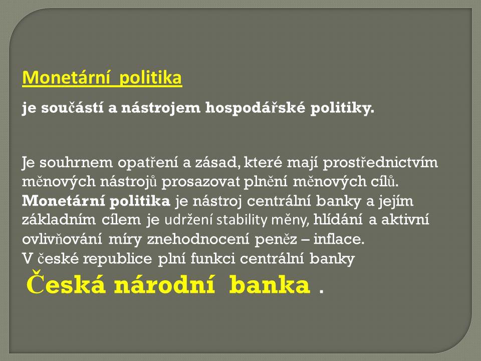 Cíle monetární politiky Monetární politika p ř edstavuje regulaci mno ž ství pen ě z v ekonomice za ú č elem dosa ž ení ur č itých makroekonomických cíl ů.