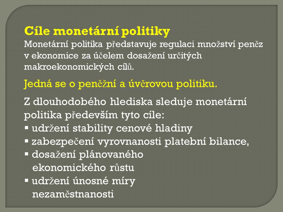 Cíle monetární politiky Monetární politika p ř edstavuje regulaci mno ž ství pen ě z v ekonomice za ú č elem dosa ž ení ur č itých makroekonomických c