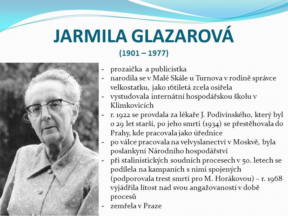 JARMILA GLAZAROVÁ (1901 – 1977) -prozaička a publicistka -narodila se v Malé Skále u Turnova v rodině správce velkostatku, jako 16tiletá zcela osiřela