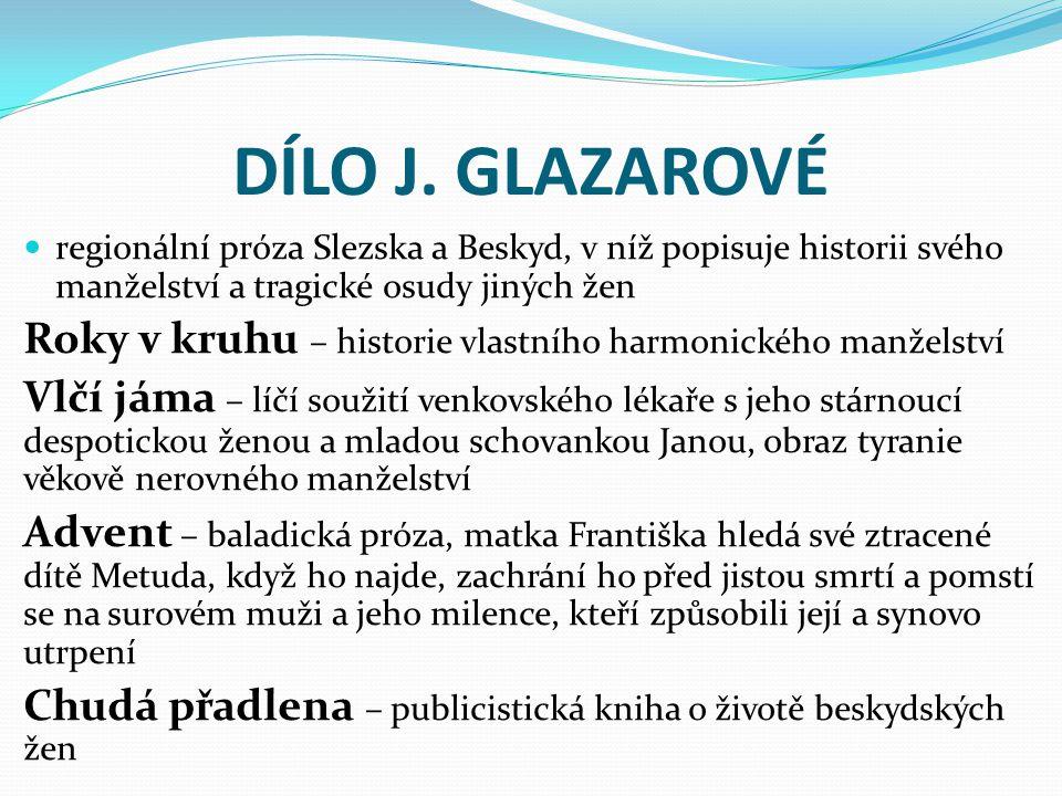 DÍLO J. GLAZAROVÉ regionální próza Slezska a Beskyd, v níž popisuje historii svého manželství a tragické osudy jiných žen Roky v kruhu – historie vlas