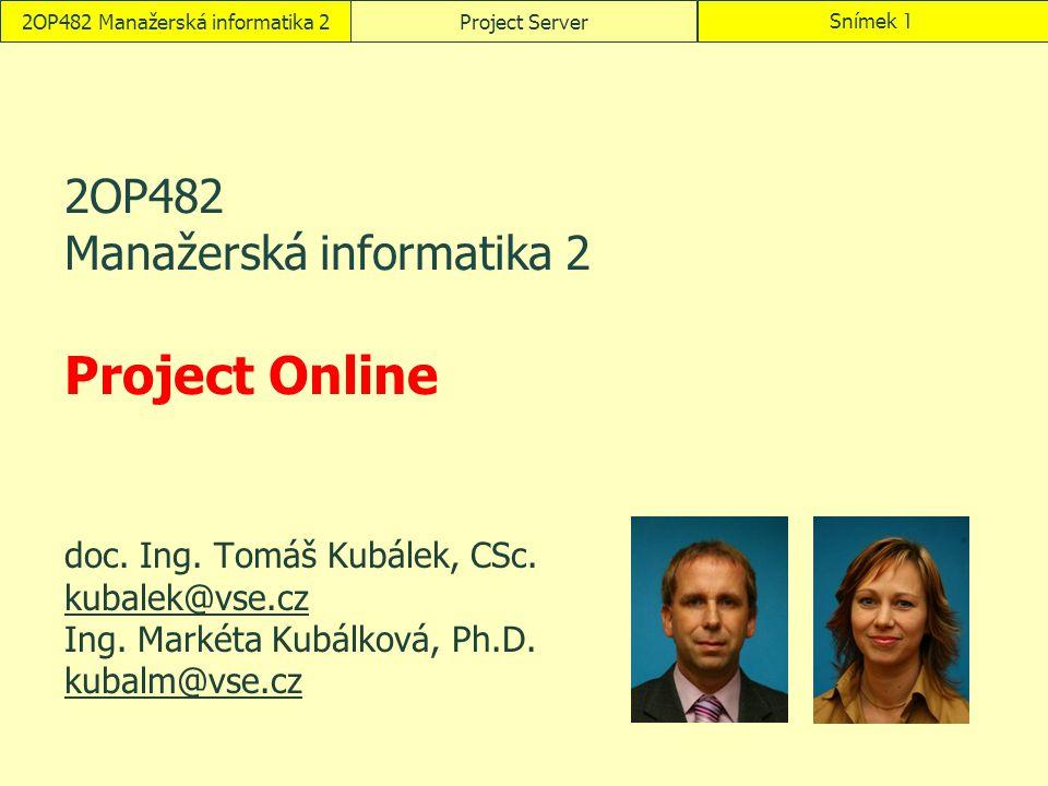 2OP482 Manažerská informatika 2Project ServerSnímek 1 2OP482 Manažerská informatika 2 Project Online doc. Ing. Tomáš Kubálek, CSc. kubalek@vse.cz Ing.