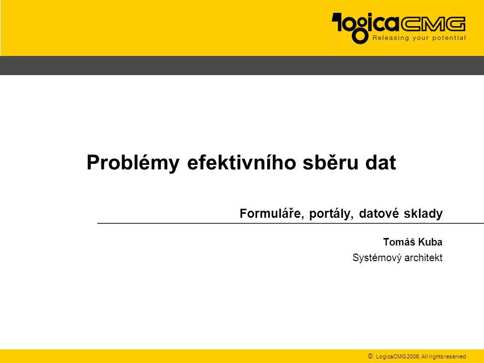 © LogicaCMG 2006. All rights reserved Problémy efektivního sběru dat Formuláře, portály, datové sklady Tomáš Kuba Systémový architekt