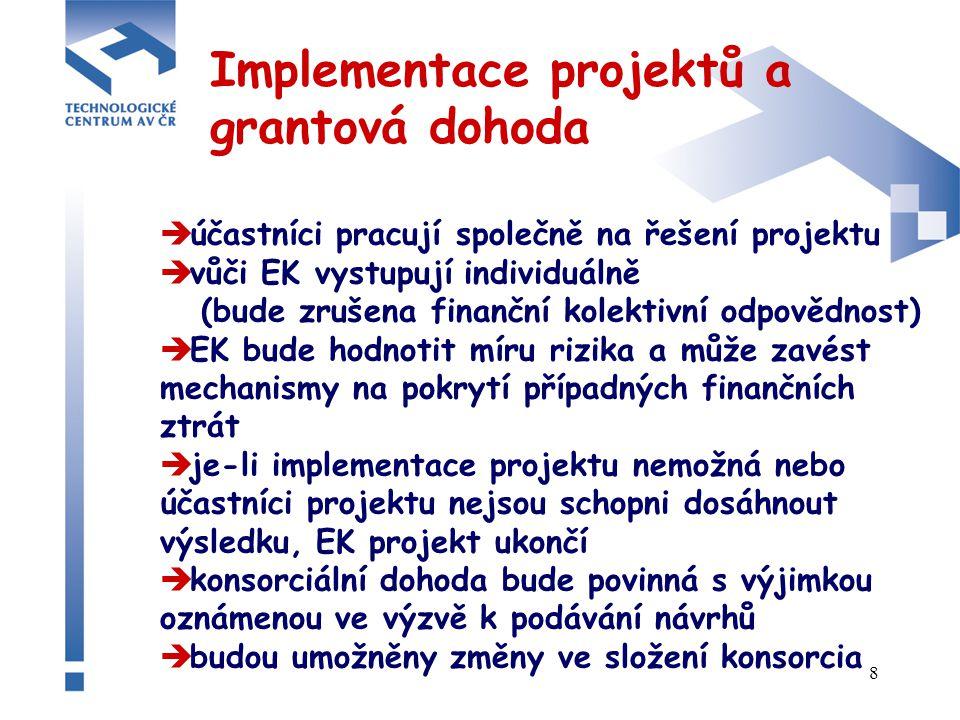 8 Implementace projektů a grantová dohoda  účastníci pracují společně na řešení projektu  vůči EK vystupují individuálně (bude zrušena finanční kolektivní odpovědnost)  EK bude hodnotit míru rizika a může zavést mechanismy na pokrytí případných finančních ztrát  je-li implementace projektu nemožná nebo účastníci projektu nejsou schopni dosáhnout výsledku, EK projekt ukončí  konsorciální dohoda bude povinná s výjimkou oznámenou ve výzvě k podávání návrhů  budou umožněny změny ve složení konsorcia