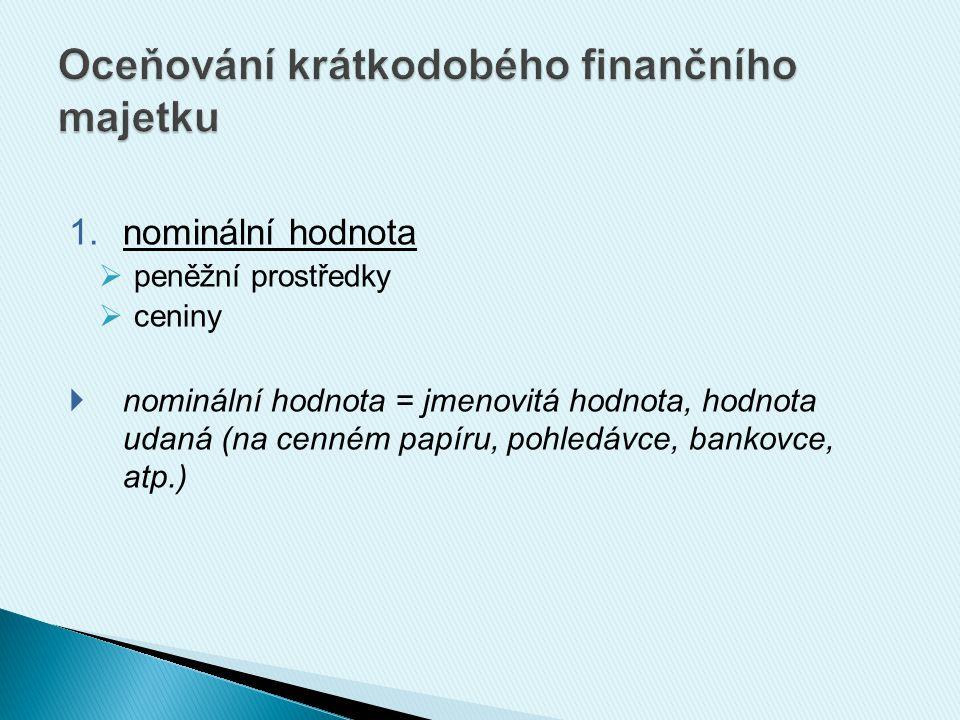 1.nominální hodnota  peněžní prostředky  ceniny  nominální hodnota = jmenovitá hodnota, hodnota udaná (na cenném papíru, pohledávce, bankovce, atp.)