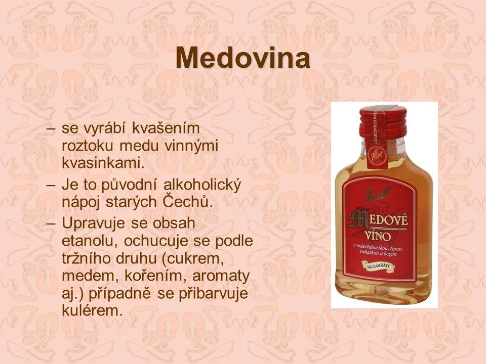 Medovina –se vyrábí kvašením roztoku medu vinnými kvasinkami. –Je to původní alkoholický nápoj starých Čechů. –Upravuje se obsah etanolu, ochucuje se