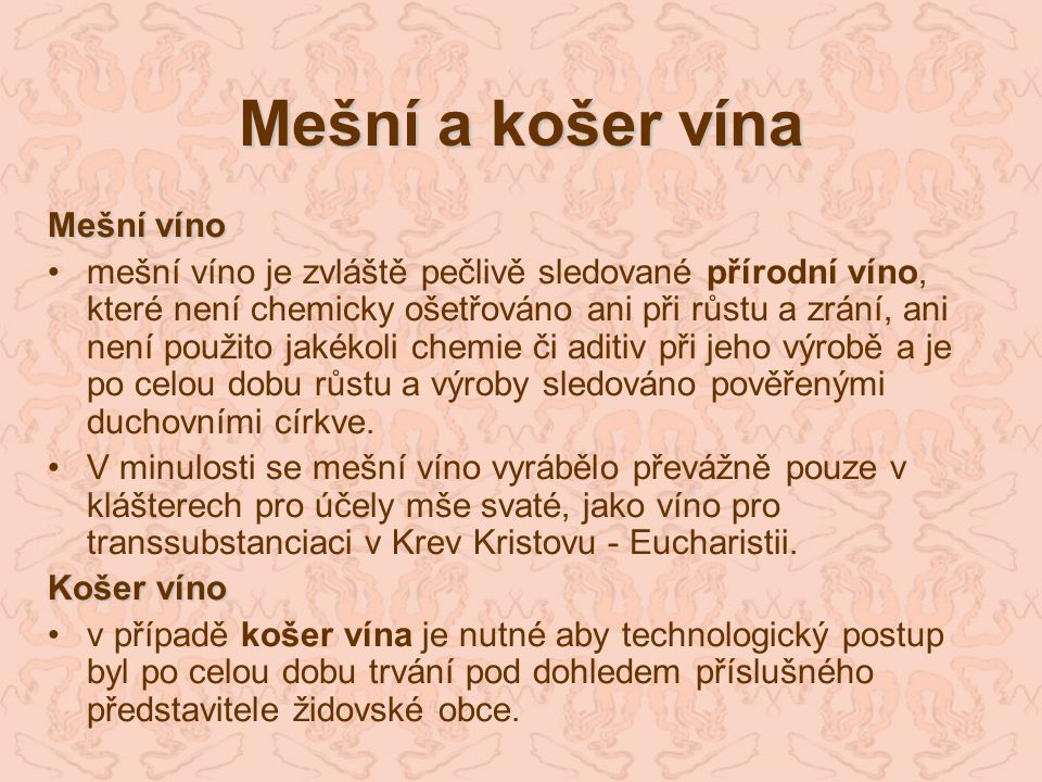 Mešní a košer vína Mešní víno mešní víno je zvláště pečlivě sledované přírodní víno, které není chemicky ošetřováno ani při růstu a zrání, ani není po