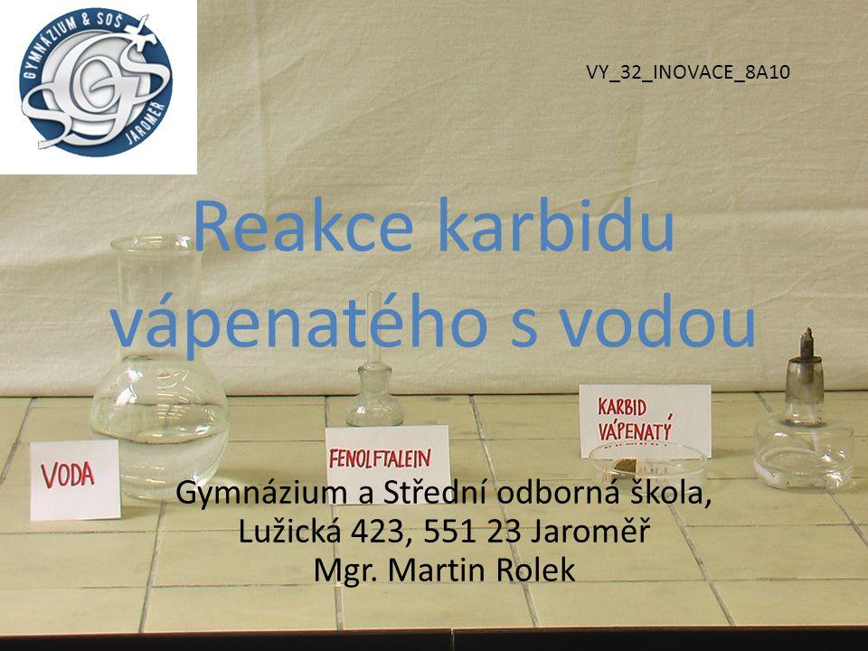 Reakce karbidu vápenatého s vodou Gymnázium a Střední odborná škola, Lužická 423, 551 23 Jaroměř Mgr. Martin Rolek VY_32_INOVACE_8A10