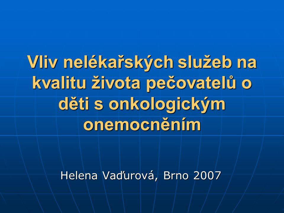 Vliv nelékařských služeb na kvalitu života pečovatelů o děti s onkologickým onemocněním Helena Vaďurová, Brno 2007