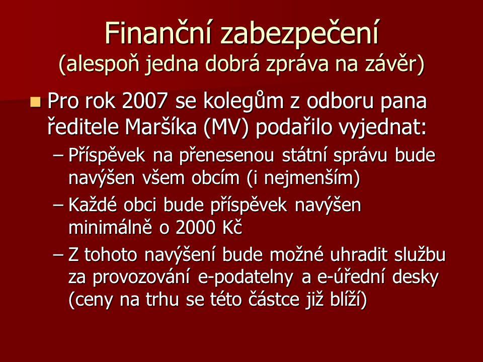Finanční zabezpečení (alespoň jedna dobrá zpráva na závěr) Pro rok 2007 se kolegům z odboru pana ředitele Maršíka (MV) podařilo vyjednat: Pro rok 2007 se kolegům z odboru pana ředitele Maršíka (MV) podařilo vyjednat: –Příspěvek na přenesenou státní správu bude navýšen všem obcím (i nejmenším) –Každé obci bude příspěvek navýšen minimálně o 2000 Kč –Z tohoto navýšení bude možné uhradit službu za provozování e-podatelny a e-úřední desky (ceny na trhu se této částce již blíží)
