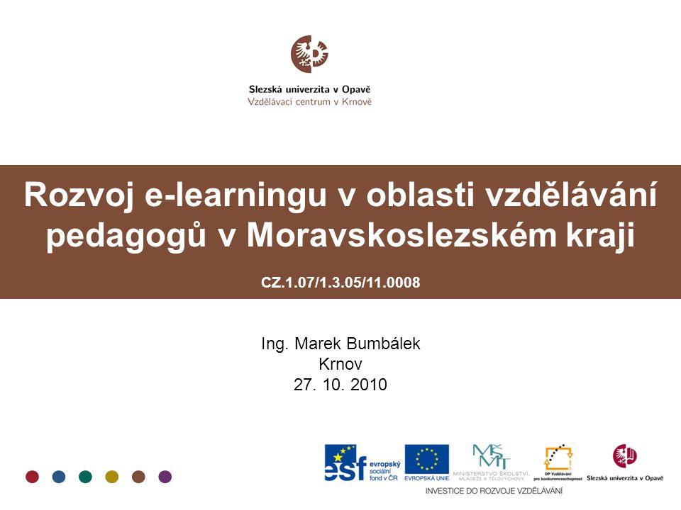 Rozvoj e-learningu v oblasti vzdělávání pedagogů v Moravskoslezském kraji CZ.1.07/1.3.05/11.0008 Ing. Marek Bumbálek Krnov 27. 10. 2010