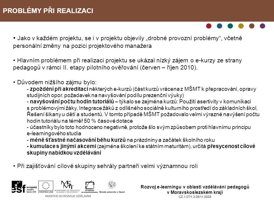 """PROBLÉMY PŘI REALIZACI Rozvoj e-learningu v oblasti vzdělávání pedagogů v Moravskoslezském kraji CZ.1.07/1.3.05/11.0008 Jako v každém projektu, se i v projektu objevily """"drobné provozní problémy , včetně personální změny na pozici projektového manažera Hlavním problémem při realizaci projektu se ukázal nízký zájem o e-kurzy ze strany pedagogů v rámci II."""