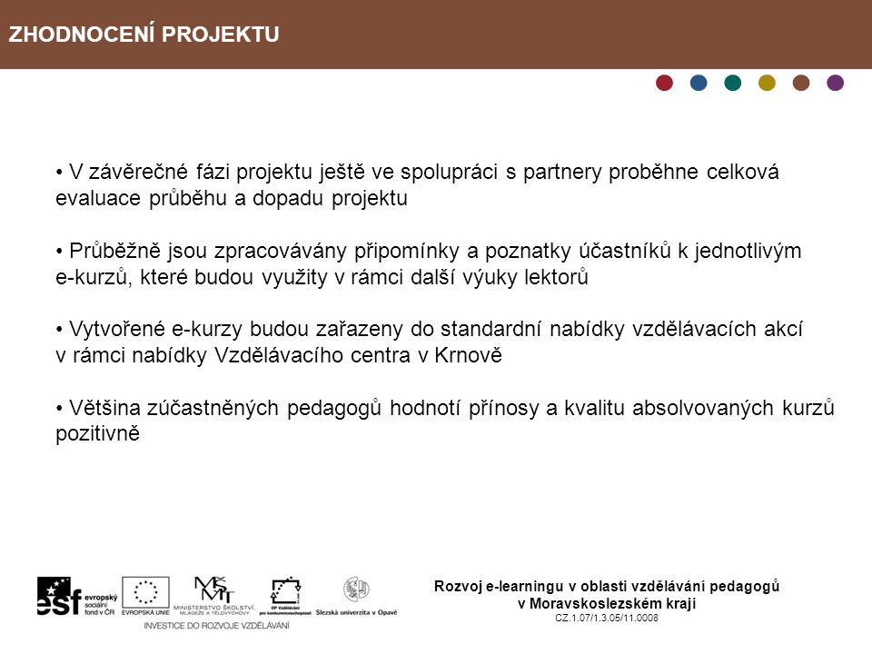 ZHODNOCENÍ PROJEKTU Rozvoj e-learningu v oblasti vzdělávání pedagogů v Moravskoslezském kraji CZ.1.07/1.3.05/11.0008 V závěrečné fázi projektu ještě ve spolupráci s partnery proběhne celková evaluace průběhu a dopadu projektu Průběžně jsou zpracovávány připomínky a poznatky účastníků k jednotlivým e-kurzů, které budou využity v rámci další výuky lektorů Vytvořené e-kurzy budou zařazeny do standardní nabídky vzdělávacích akcí v rámci nabídky Vzdělávacího centra v Krnově Většina zúčastněných pedagogů hodnotí přínosy a kvalitu absolvovaných kurzů pozitivně