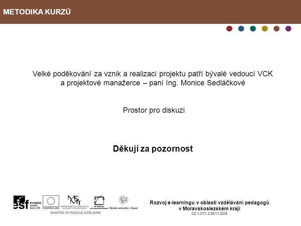 METODIKA KURZŮ Rozvoj e-learningu v oblasti vzdělávání pedagogů v Moravskoslezském kraji CZ.1.07/1.3.05/11.0008 Velké poděkování za vznik a realizaci projektu patří bývalé vedoucí VCK a projektové manažerce – paní Ing.