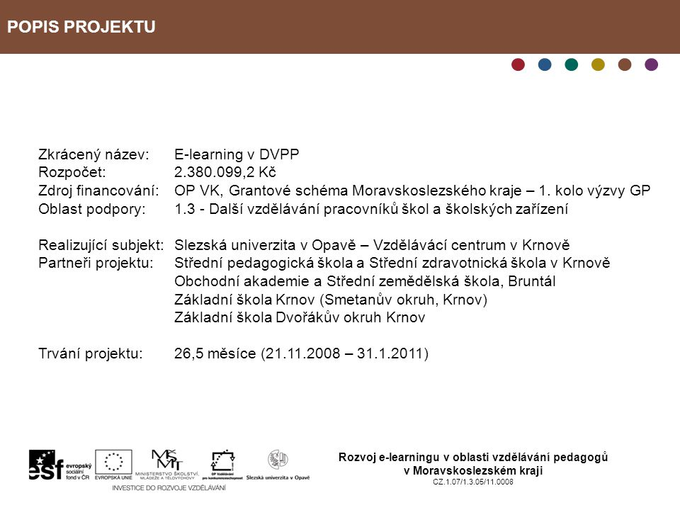 POPIS PROJEKTU Rozvoj e-learningu v oblasti vzdělávání pedagogů v Moravskoslezském kraji CZ.1.07/1.3.05/11.0008 Zkrácený název: E-learning v DVPP Rozpočet:2.380.099,2 Kč Zdroj financování:OP VK, Grantové schéma Moravskoslezského kraje – 1.